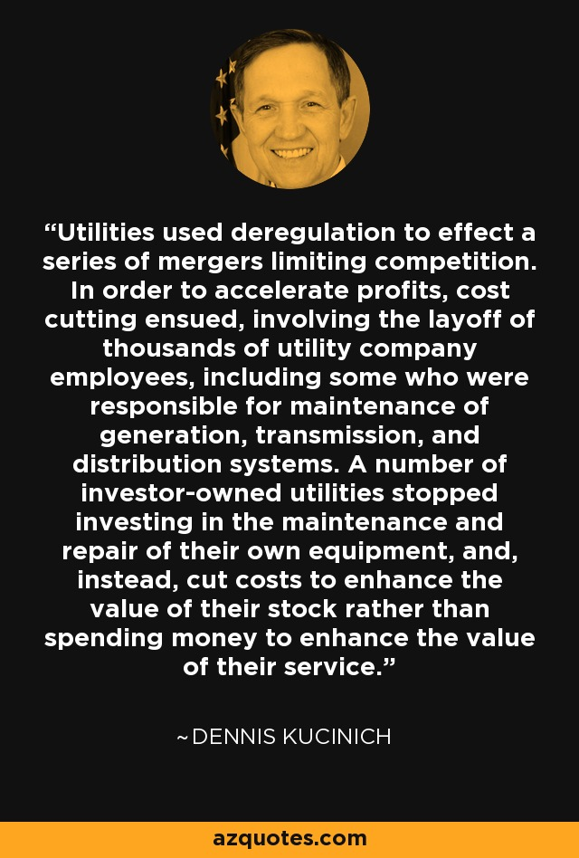 Utilities used deregulation to effect a series of mergers limiting competition. In order to accelerate profits, cost cutting ensued, involving the layoff of thousands of utility company employees, including some who were responsible for maintenance of generation, transmission, and distribution systems. A number of investor-owned utilities stopped investing in the maintenance and repair of their own equipment, and, instead, cut costs to enhance the value of their stock rather than spending money to enhance the value of their service. - Dennis Kucinich