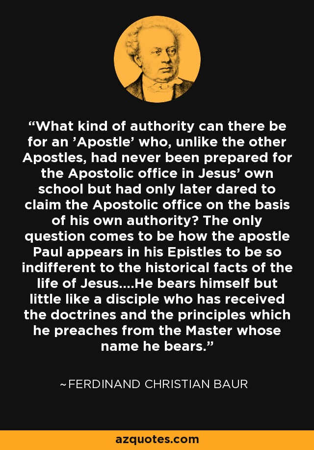 What kind of authority can there be for an 'Apostle' who, unlike the other Apostles, had never been prepared for the Apostolic office in Jesus' own school but had only later dared to claim the Apostolic office on the basis of his own authority? The only question comes to be how the apostle Paul appears in his Epistles to be so indifferent to the historical facts of the life of Jesus....He bears himself but little like a disciple who has received the doctrines and the principles which he preaches from the Master whose name he bears. - Ferdinand Christian Baur