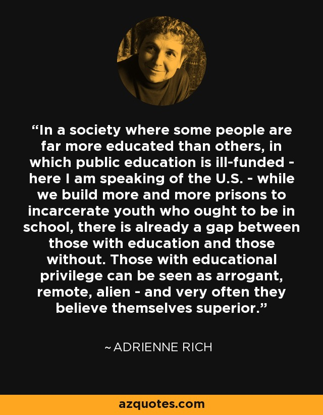 In a society where some people are far more educated than others, in which public education is ill-funded - here I am speaking of the U.S. - while we build more and more prisons to incarcerate youth who ought to be in school, there is already a gap between those with education and those without. Those with educational privilege can be seen as arrogant, remote, alien - and very often they believe themselves superior. - Adrienne Rich