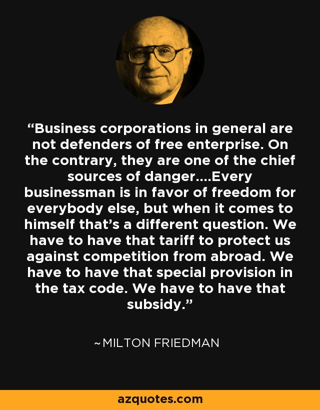 Business corporations in general are not defenders of free enterprise. On the contrary, they are one of the chief sources of danger....Every businessman is in favor of freedom for everybody else, but when it comes to himself that's a different question. We have to have that tariff to protect us against competition from abroad. We have to have that special provision in the tax code. We have to have that subsidy. - Milton Friedman