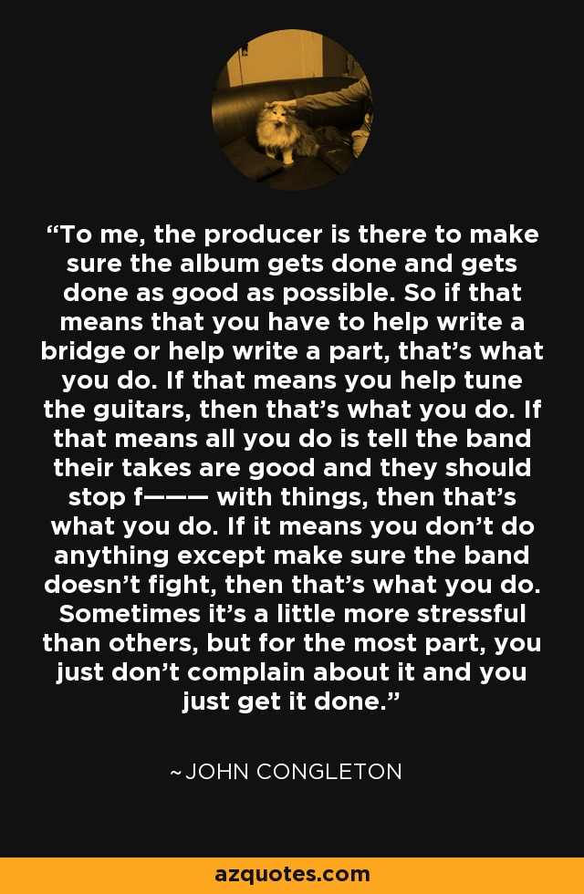 To me, the producer is there to make sure the album gets done and gets done as good as possible. So if that means that you have to help write a bridge or help write a part, that's what you do. If that means you help tune the guitars, then that's what you do. If that means all you do is tell the band their takes are good and they should stop f——— with things, then that's what you do. If it means you don't do anything except make sure the band doesn't fight, then that's what you do. Sometimes it's a little more stressful than others, but for the most part, you just don't complain about it and you just get it done. - John Congleton