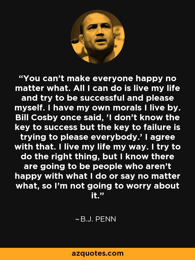 Bj Penn Quote You Cant Make Everyone Happy No Matter What All I