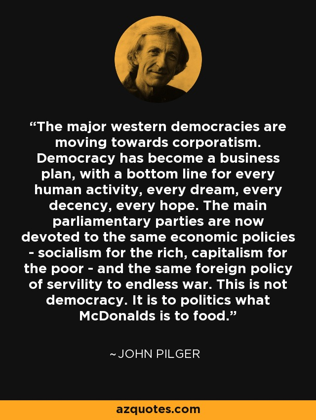 The major western democracies are moving towards corporatism. Democracy has become a business plan, with a bottom line for every human activity, every dream, every decency, every hope. The main parliamentary parties are now devoted to the same economic policies - socialism for the rich, capitalism for the poor - and the same foreign policy of servility to endless war. This is not democracy. It is to politics what McDonalds is to food. - John Pilger