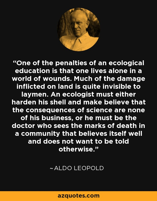 One of the penalties of an ecological education is that one lives alone in a world of wounds. Much of the damage inflicted on land is quite invisible to laymen. An ecologist must either harden his shell and make believe that the consequences of science are none of his business, or he must be the doctor who sees the marks of death in a community that believes itself well and does not want to be told otherwise. - Aldo Leopold