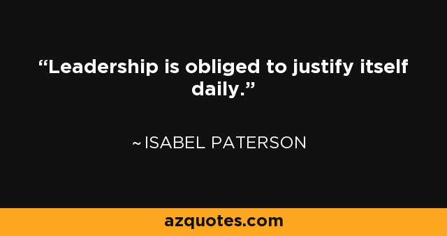 Leadership is obliged to justify itself daily. - Isabel Paterson
