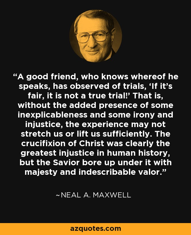 A good friend, who knows whereof he speaks, has observed of trials, 'If it's fair, it is not a true trial!' That is, without the added presence of some inexplicableness and some irony and injustice, the experience may not stretch us or lift us sufficiently. The crucifixion of Christ was clearly the greatest injustice in human history, but the Savior bore up under it with majesty and indescribable valor. - Neal A. Maxwell