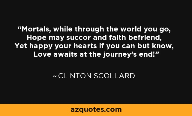 Mortals, while through the world you go, Hope may succor and faith befriend, Yet happy your hearts if you can but know, Love awaits at the journey's end! - Clinton Scollard