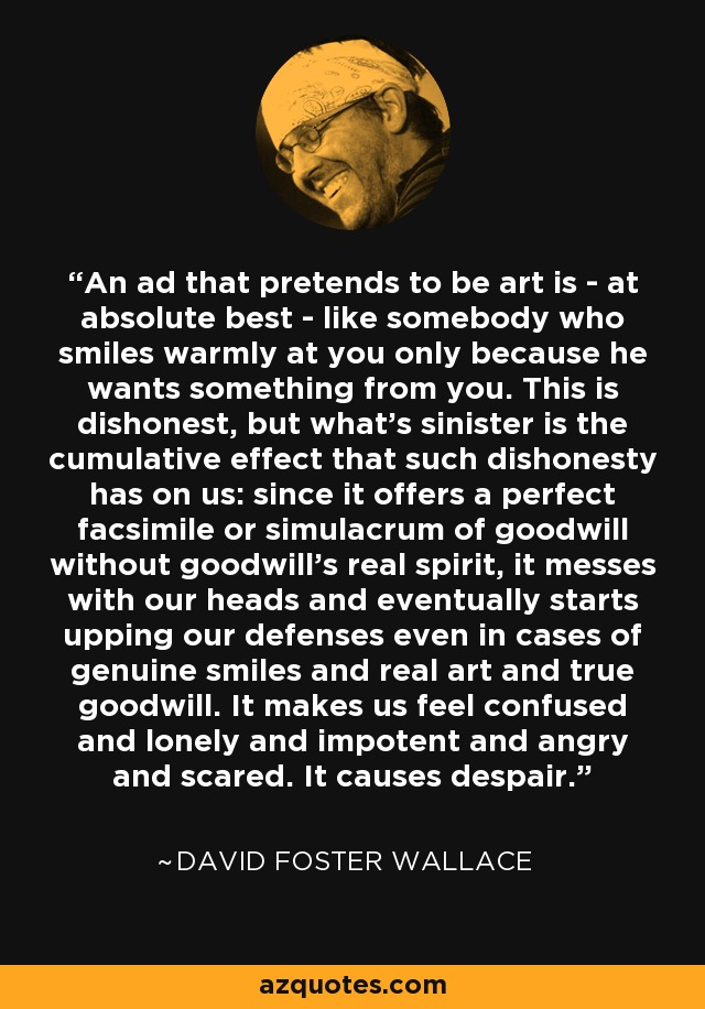 An ad that pretends to be art is -- at absolute best -- like somebody who smiles warmly at you only because he wants something from you. This is dishonest, but what's sinister is the cumulative effect that such dishonesty has on us: since it offers a perfect facsimile or simulacrum of goodwill without goodwill's real spirit, it messes with our heads and eventually starts upping our defenses even in cases of genuine smiles and real art and true goodwill. It makes us feel confused and lonely and impotent and angry and scared. It causes despair. - David Foster Wallace