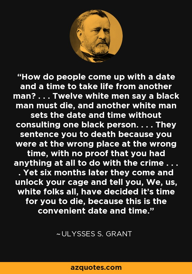 How do people come up with a date and a time to take life from another man? . . . Twelve white men say a black man must die, and another white man sets the date and time without consulting one black person. . . . They sentence you to death because you were at the wrong place at the wrong time, with no proof that you had anything at all to do with the crime . . . . Yet six months later they come and unlock your cage and tell you, We, us, white folks all, have decided it's time for you to die, because this is the convenient date and time. - Ulysses S. Grant