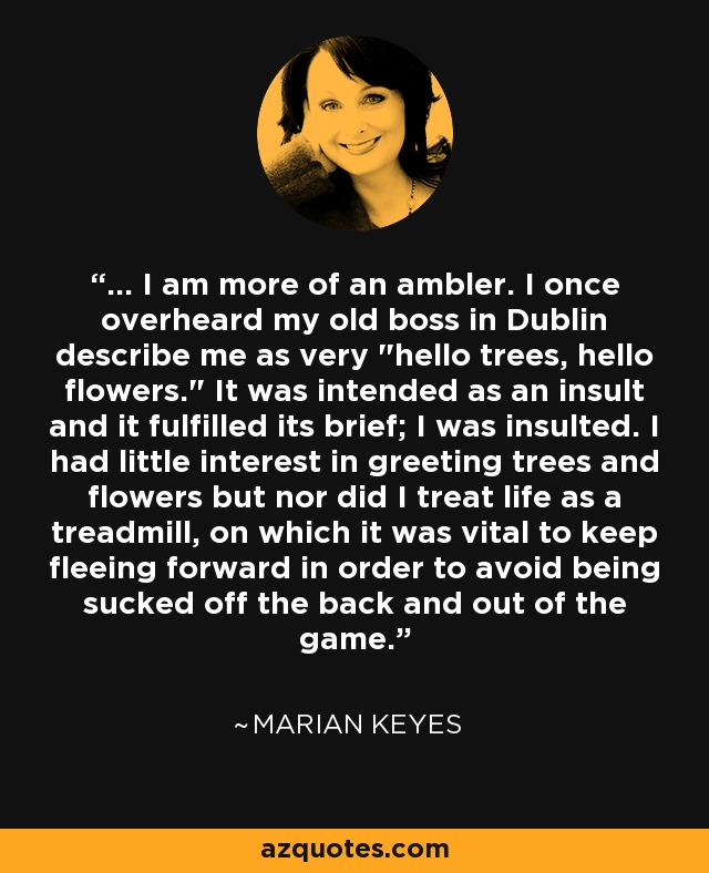 ... I am more of an ambler. I once overheard my old boss in Dublin describe me as very