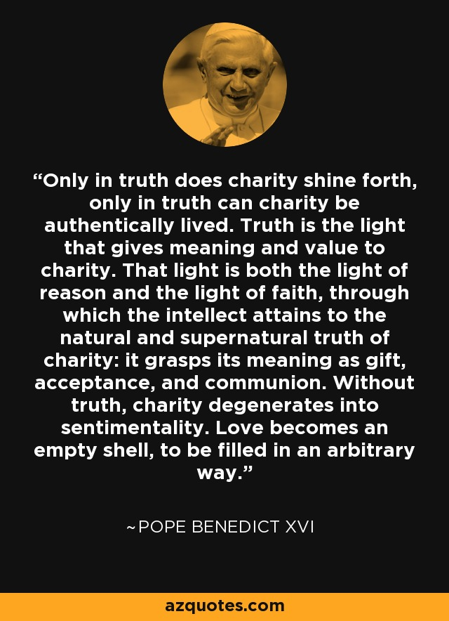 Only in truth does charity shine forth, only in truth can charity be authentically lived. Truth is the light that gives meaning and value to charity. That light is both the light of reason and the light of faith, through which the intellect attains to the natural and supernatural truth of charity: it grasps its meaning as gift, acceptance, and communion. Without truth, charity degenerates into sentimentality. Love becomes an empty shell, to be filled in an arbitrary way. - Pope Benedict XVI