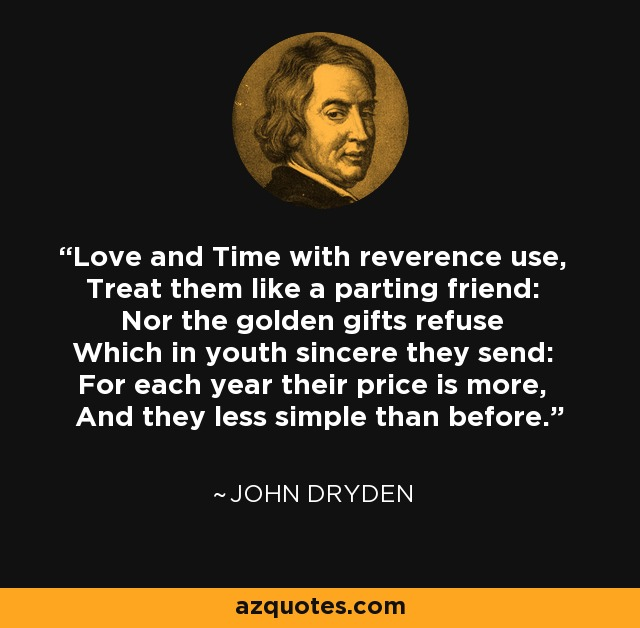 Love and Time with reverence use, Treat them like a parting friend: Nor the golden gifts refuse Which in youth sincere they send: For each year their price is more, And they less simple than before. - John Dryden