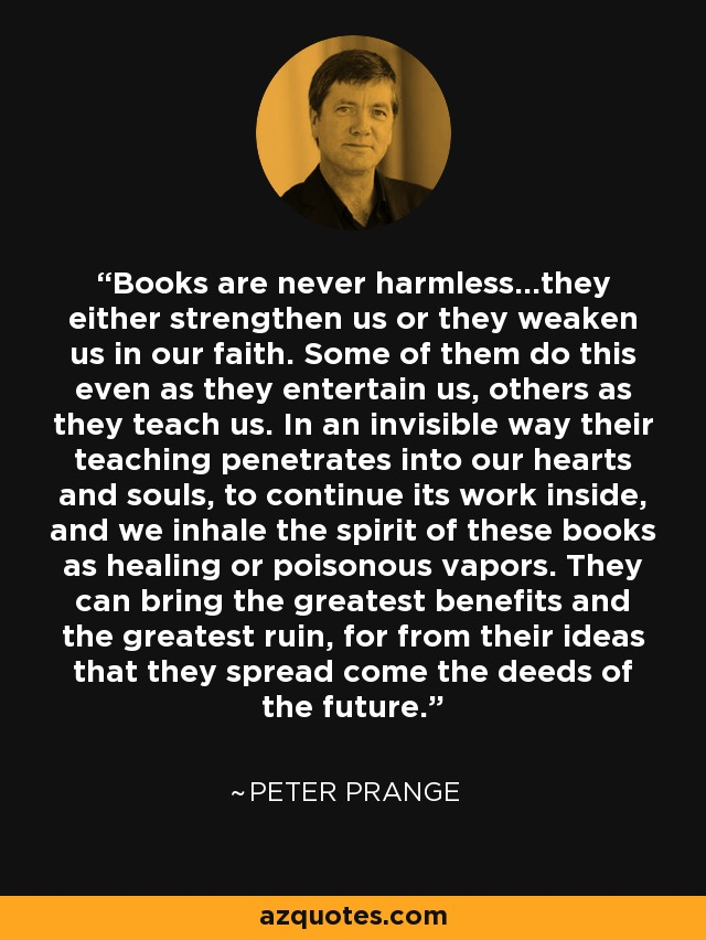 Books are never harmless...they either strengthen us or they weaken us in our faith. Some of them do this even as they entertain us, others as they teach us. In an invisible way their teaching penetrates into our hearts and souls, to continue its work inside, and we inhale the spirit of these books as healing or poisonous vapors. They can bring the greatest benefits and the greatest ruin, for from their ideas that they spread come the deeds of the future. - Peter Prange