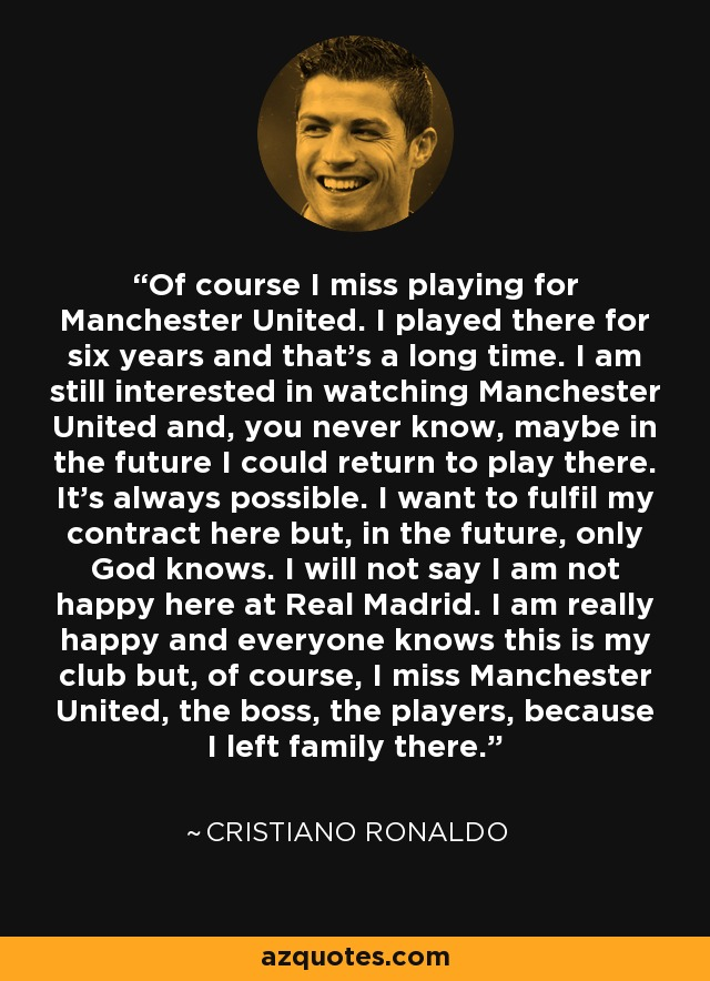 Of course I miss playing for Manchester United. I played there for six years and that's a long time. I am still interested in watching Manchester United and, you never know, maybe in the future I could return to play there. It's always possible. I want to fulfil my contract here but, in the future, only God knows. I will not say I am not happy here at Real Madrid. I am really happy and everyone knows this is my club but, of course, I miss Manchester United, the boss, the players, because I left family there. - Cristiano Ronaldo