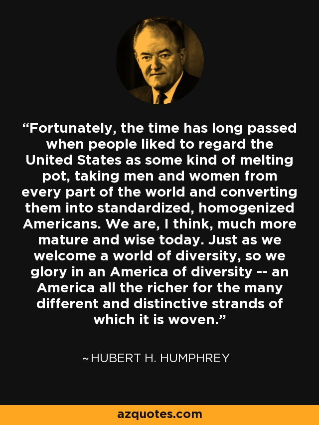 Fortunately, the time has long passed when people liked to regard the United States as some kind of melting pot, taking men and women from every part of the world and converting them into standardized, homogenized Americans. We are, I think, much more mature and wise today. Just as we welcome a world of diversity, so we glory in an America of diversity -- an America all the richer for the many different and distinctive strands of which it is woven. - Hubert H. Humphrey