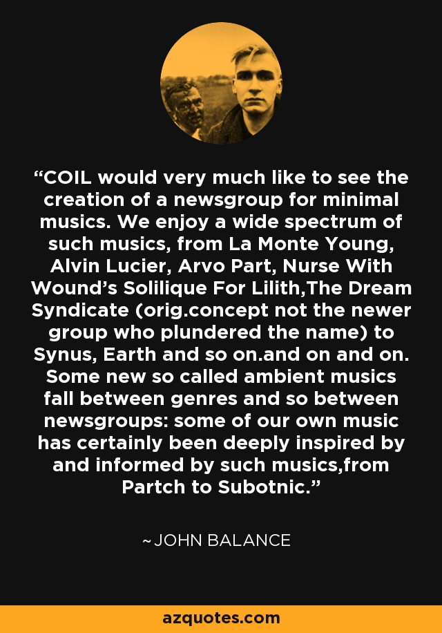 COIL would very much like to see the creation of a newsgroup for minimal musics. We enjoy a wide spectrum of such musics, from La Monte Young, Alvin Lucier, Arvo Part, Nurse With Wound's Solilique For Lilith,The Dream Syndicate (orig.concept not the newer group who plundered the name) to Synus, Earth and so on.and on and on. Some new so called ambient musics fall between genres and so between newsgroups: some of our own music has certainly been deeply inspired by and informed by such musics,from Partch to Subotnic. - John Balance