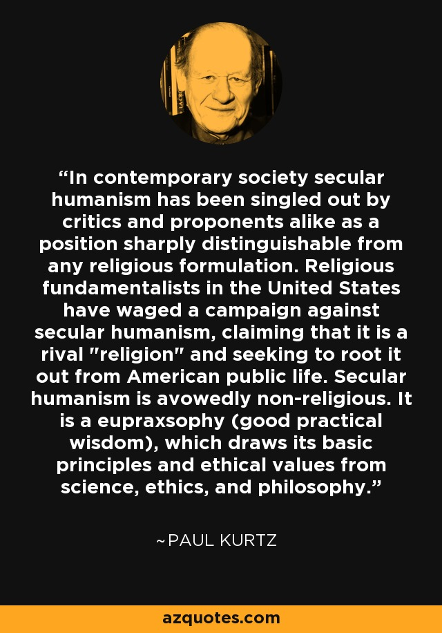 In contemporary society secular humanism has been singled out by critics and proponents alike as a position sharply distinguishable from any religious formulation. Religious fundamentalists in the United States have waged a campaign against secular humanism, claiming that it is a rival