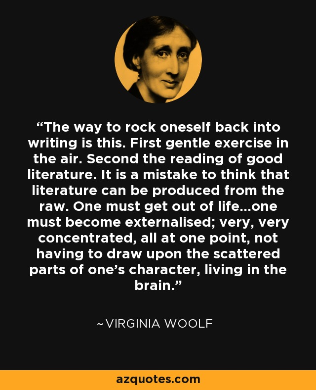 The way to rock oneself back into writing is this. First gentle exercise in the air. Second the reading of good literature. It is a mistake to think that literature can be produced from the raw. One must get out of life...one must become externalised; very, very concentrated, all at one point, not having to draw upon the scattered parts of one's character, living in the brain. - Virginia Woolf