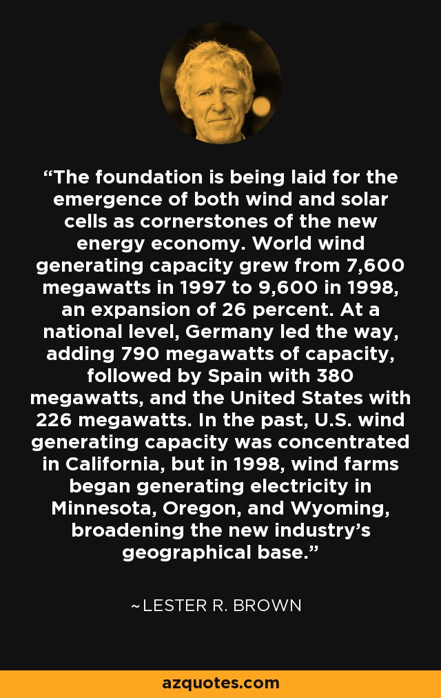 The foundation is being laid for the emergence of both wind and solar cells as cornerstones of the new energy economy. World wind generating capacity grew from 7,600 megawatts in 1997 to 9,600 in 1998, an expansion of 26 percent. At a national level, Germany led the way, adding 790 megawatts of capacity, followed by Spain with 380 megawatts, and the United States with 226 megawatts. In the past, U.S. wind generating capacity was concentrated in California, but in 1998, wind farms began generating electricity in Minnesota, Oregon, and Wyoming, broadening the new industry's geographical base. - Lester R. Brown
