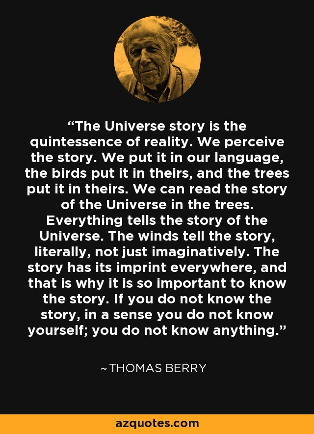 The Universe story is the quintessence of reality. We perceive the story. We put it in our language, the birds put it in theirs, and the trees put it in theirs. We can read the story of the Universe in the trees. Everything tells the story of the Universe. The winds tell the story, literally, not just imaginatively. The story has its imprint everywhere, and that is why it is so important to know the story. If you do not know the story, in a sense you do not know yourself; you do not know anything. - Thomas Berry