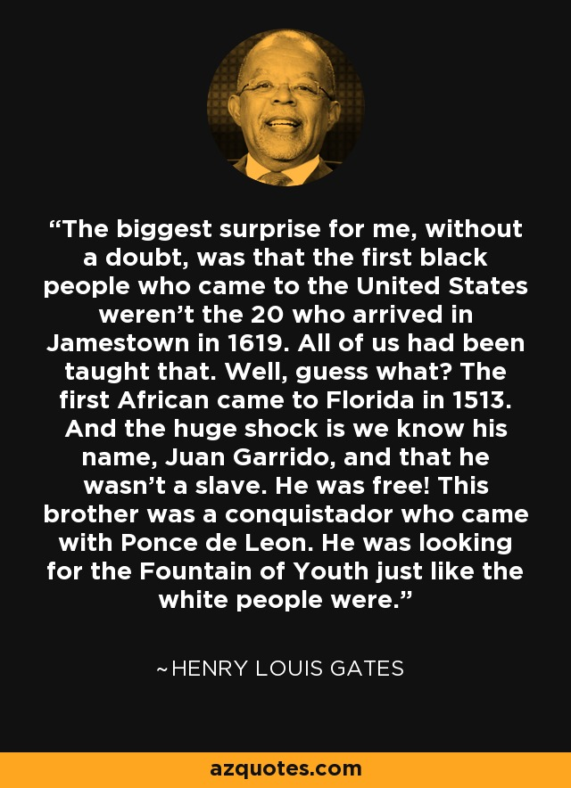 The biggest surprise for me, without a doubt, was that the first black people who came to the United States weren't the 20 who arrived in Jamestown in 1619. All of us had been taught that. Well, guess what? The first African came to Florida in 1513. And the huge shock is we know his name, Juan Garrido, and that he wasn't a slave. He was free! This brother was a conquistador who came with Ponce de Leon. He was looking for the Fountain of Youth just like the white people were. - Henry Louis Gates
