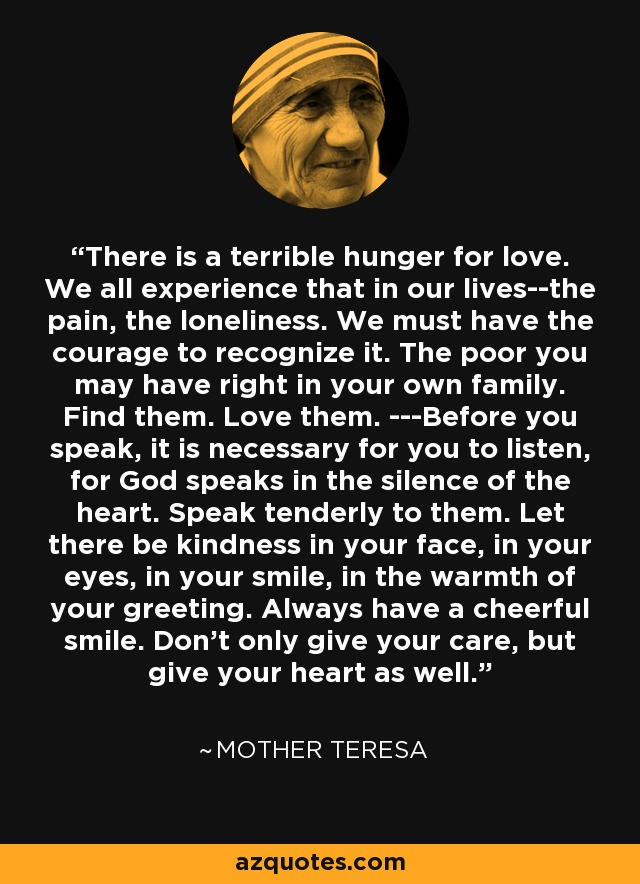 There is a terrible hunger for love. We all experience that in our lives--the pain, the loneliness. We must have the courage to recognize it. The poor you may have right in your own family. Find them. Love them. ---Before you speak, it is necessary for you to listen, for God speaks in the silence of the heart. Speak tenderly to them. Let there be kindness in your face, in your eyes, in your smile, in the warmth of your greeting. Always have a cheerful smile. Don't only give your care, but give your heart as well. - Mother Teresa