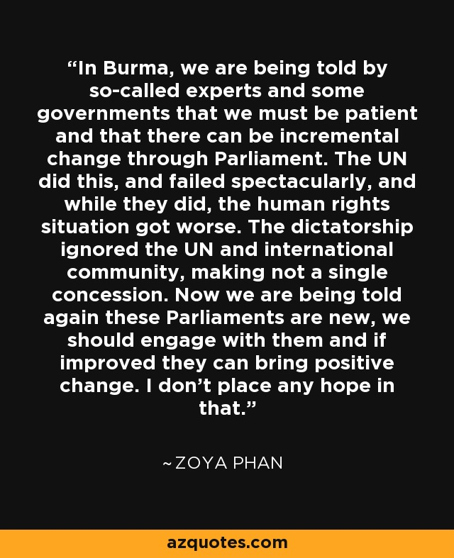 In Burma, we are being told by so-called experts and some governments that we must be patient and that there can be incremental change through Parliament. The UN did this, and failed spectacularly, and while they did, the human rights situation got worse. The dictatorship ignored the UN and international community, making not a single concession. Now we are being told again these Parliaments are new, we should engage with them and if improved they can bring positive change. I don't place any hope in that. - Zoya Phan
