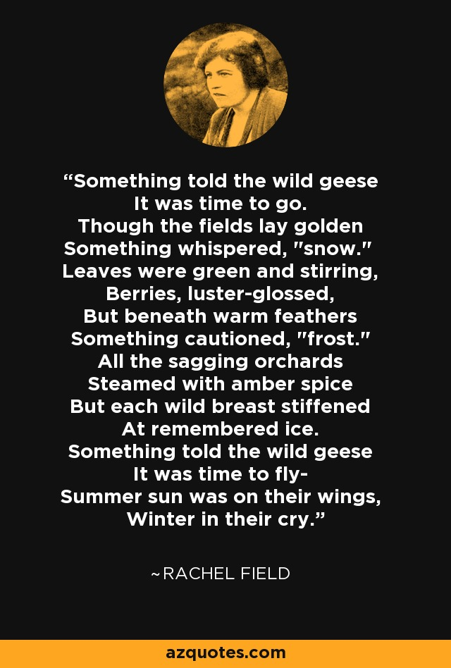 Something told the wild geese It was time to go. Though the fields lay golden Something whispered,
