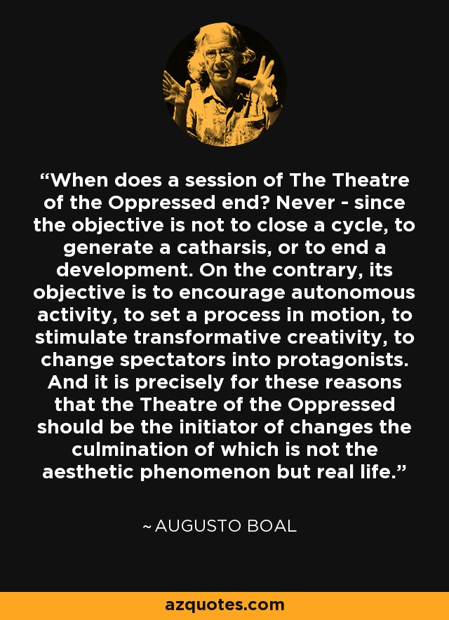 When does a session of The Theatre of the Oppressed end? Never - since the objective is not to close a cycle, to generate a catharsis, or to end a development. On the contrary, its objective is to encourage autonomous activity, to set a process in motion, to stimulate transformative creativity, to change spectators into protagonists. And it is precisely for these reasons that the Theatre of the Oppressed should be the initiator of changes the culmination of which is not the aesthetic phenomenon but real life. - Augusto Boal