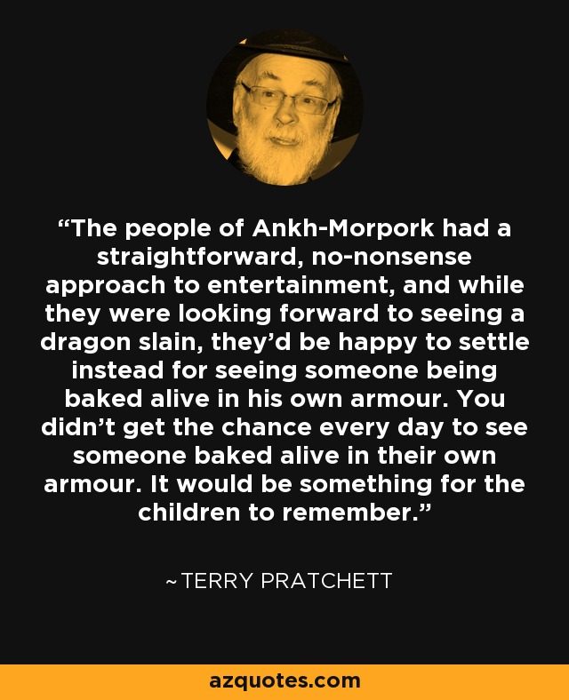 The people of Ankh-Morpork had a straightforward, no-nonsense approach to entertainment, and while they were looking forward to seeing a dragon slain, they'd be happy to settle instead for seeing someone being baked alive in his own armour. You didn't get the chance every day to see someone baked alive in their own armour. It would be something for the children to remember. - Terry Pratchett