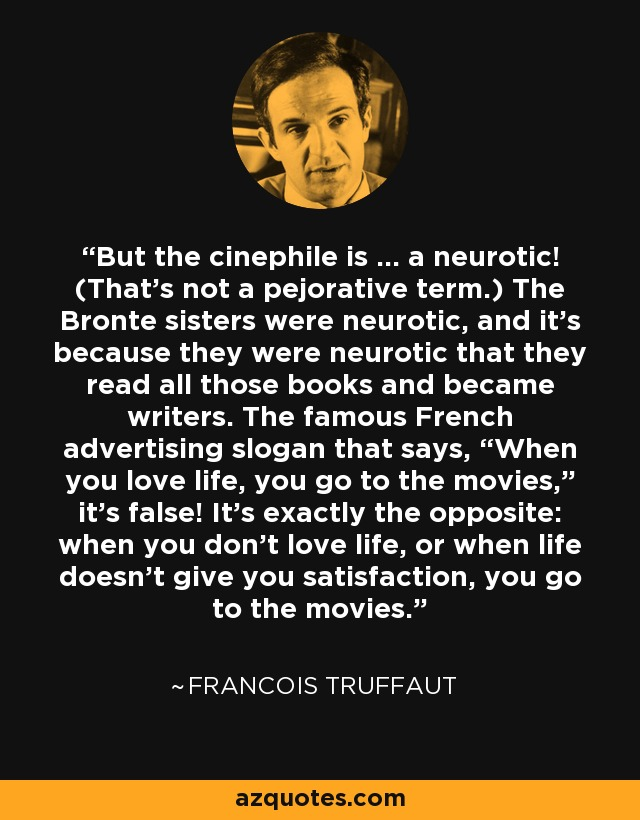 "But the cinephile is … a neurotic! (That's not a pejorative term.) The Bronte sisters were neurotic, and it's because they were neurotic that they read all those books and became writers. The famous French advertising slogan that says, ""When you love life, you go to the movies,"" it's false! It's exactly the opposite: when you don't love life, or when life doesn't give you satisfaction, you go to the movies. - Francois Truffaut"