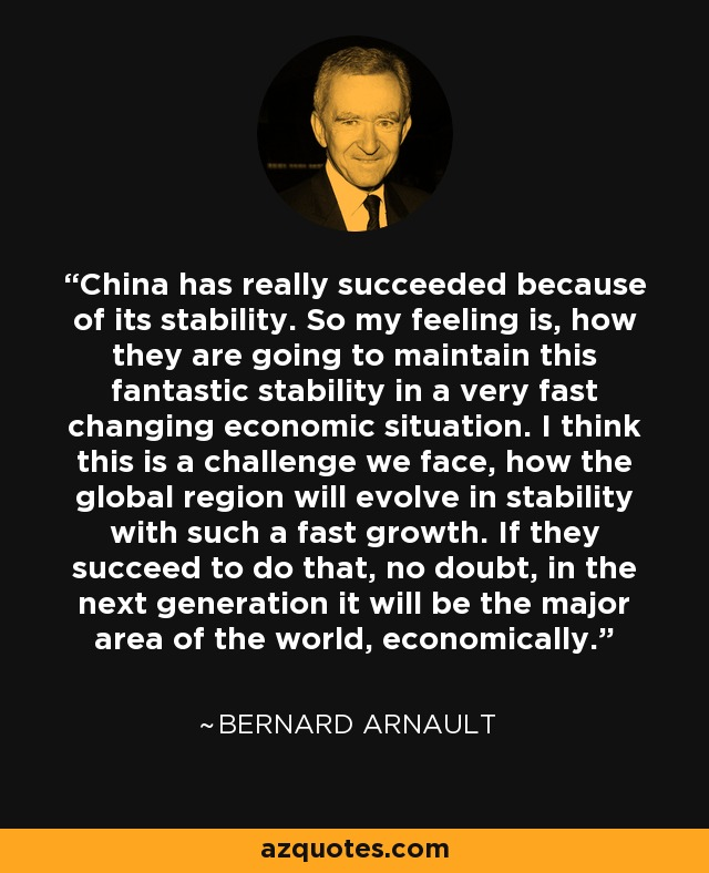 China has really succeeded because of its stability. So my feeling is, how they are going to maintain this fantastic stability in a very fast changing economic situation. I think this is a challenge we face, how the global region will evolve in stability with such a fast growth. If they succeed to do that, no doubt, in the next generation it will be the major area of the world, economically. - Bernard Arnault
