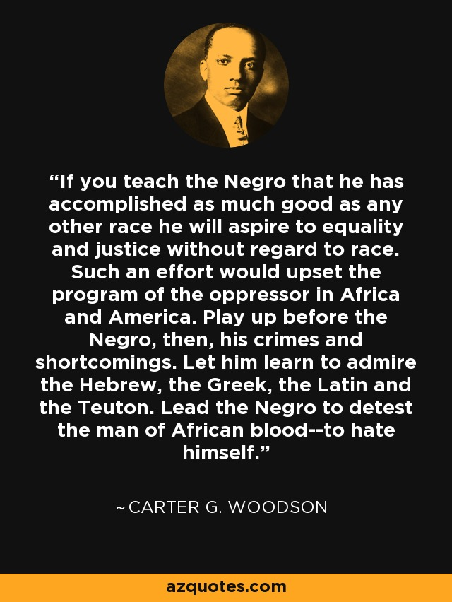 If you teach the Negro that he has accomplished as much good as any other race he will aspire to equality and justice without regard to race. Such an effort would upset the program of the oppressor in Africa and America. Play up before the Negro, then, his crimes and shortcomings. Let him learn to admire the Hebrew, the Greek, the Latin and the Teuton. Lead the Negro to detest the man of African blood--to hate himself. - Carter G. Woodson