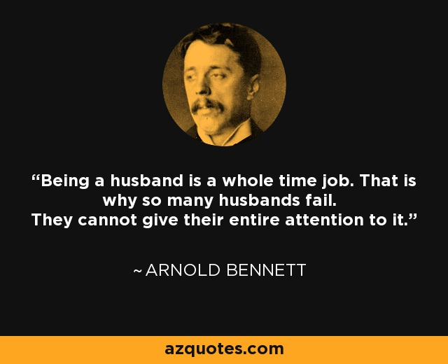 Being a husband is a whole time job. That is why so many husbands fail. They cannot give their entire attention to it. - Arnold Bennett