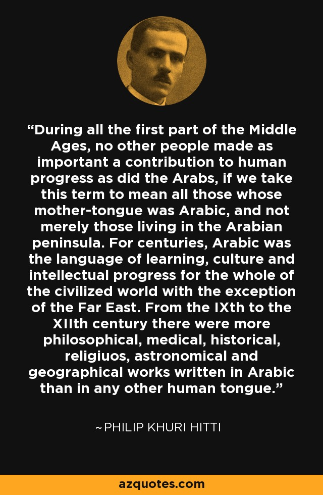 During all the first part of the Middle Ages, no other people made as important a contribution to human progress as did the Arabs, if we take this term to mean all those whose mother-tongue was Arabic, and not merely those living in the Arabian peninsula. For centuries, Arabic was the language of learning, culture and intellectual progress for the whole of the civilized world with the exception of the Far East. From the IXth to the XIIth century there were more philosophical, medical, historical, religiuos, astronomical and geographical works written in Arabic than in any other human tongue. - Philip Khuri Hitti