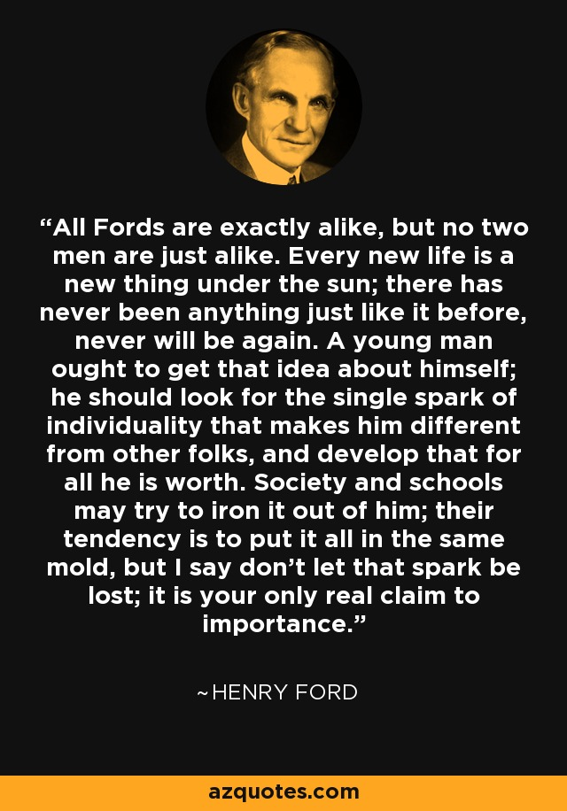 All Fords are exactly alike, but no two men are just alike. Every new life is a new thing under the sun; there has never been anything just like it before, never will be again. A young man ought to get that idea about himself; he should look for the single spark of individuality that makes him different from other folks, and develop that for all he is worth. Society and schools may try to iron it out of him; their tendency is to put it all in the same mold, but I say don't let that spark be lost; it is your only real claim to importance. - Henry Ford