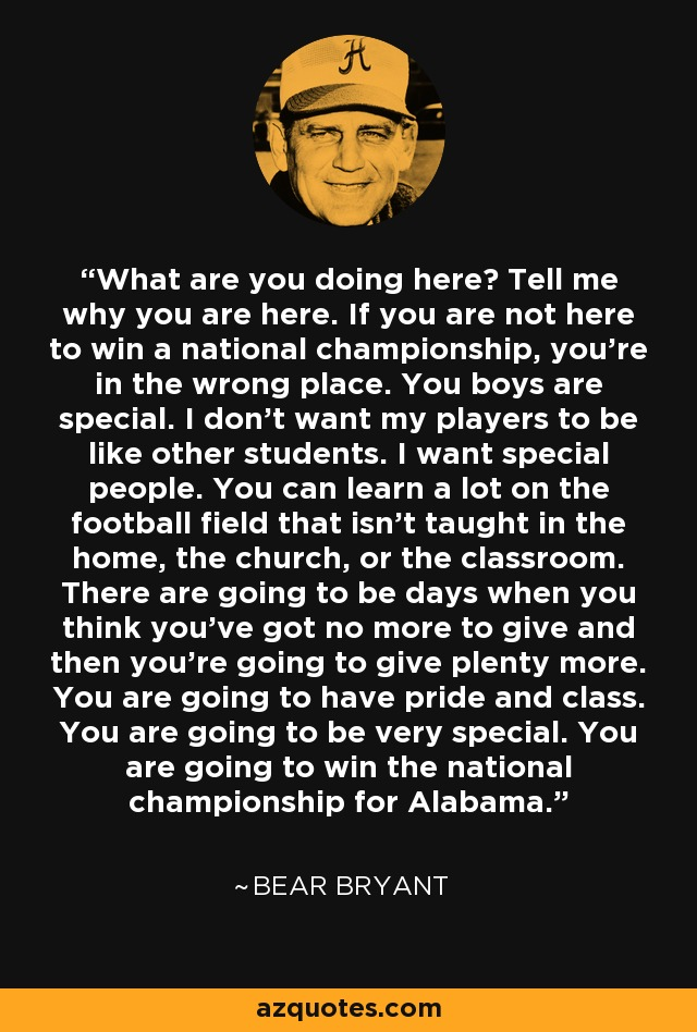 What are you doing here? Tell me why you are here. If you are not here to win a national championship, you're in the wrong place. You boys are special. I don't want my players to be like other students. I want special people. You can learn a lot on the football field that isn't taught in the home, the church, or the classroom. There are going to be days when you think you've got no more to give and then you're going to give plenty more. You are going to have pride and class. You are going to be very special. You are going to win the national championship for Alabama. - Bear Bryant