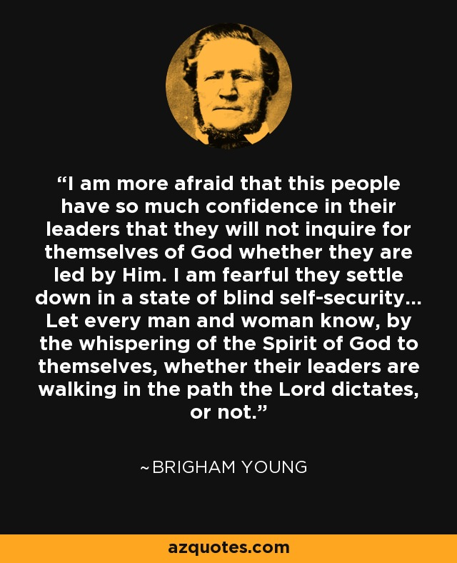 I am more afraid that this people have so much confidence in their leaders that they will not inquire for themselves of God whether they are led by him. I am fearful they settle down in a state of blind self security. Let every man and woman know, by the whispering of the Spirit of God to themselves, whether their leaders are walking in the path the Lord dictates, or not. - Brigham Young