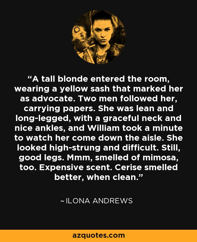 A tall blonde entered the room, wearing a yellow sash that marked her as advocate. Two men followed her, carrying papers. She was lean and long-legged, with a graceful neck and nice ankles, and William took a minute to watch her come down the aisle. She looked high-strung and difficult. Still, good legs. Mmm, smelled of mimosa, too. Expensive scent. Cerise smelled better, when clean. - Ilona Andrews