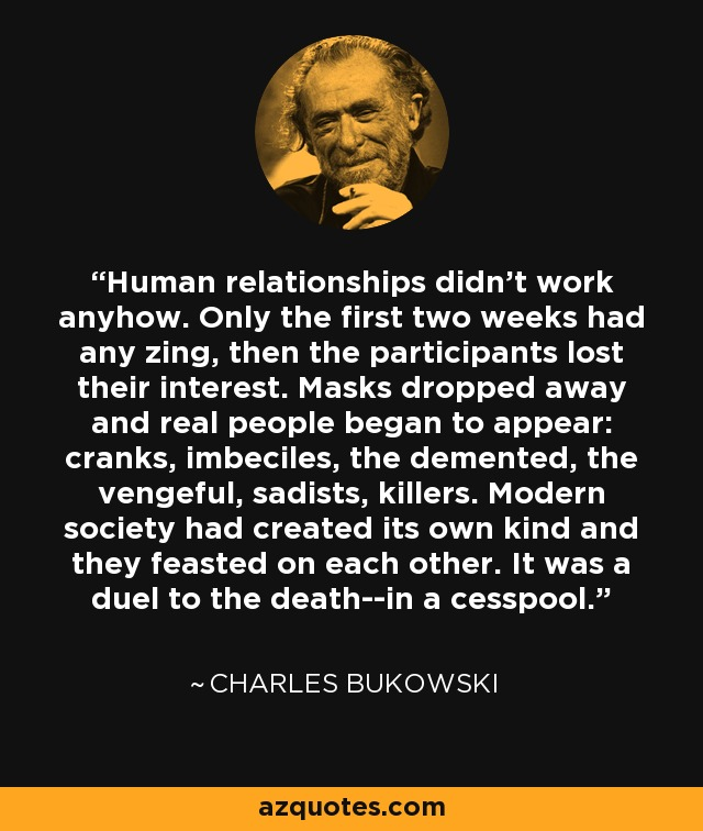 Human relationships didn't work anyhow. Only the first two weeks had any zing, then the participants lost their interest. Masks dropped away and real people began to appear: cranks, imbeciles, the demented, the vengeful, sadists, killers. Modern society had created its own kind and they feasted on each other. It was a duel to the death--in a cesspool. - Charles Bukowski