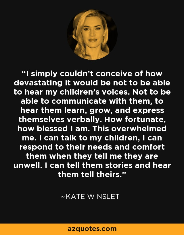 I simply couldn't conceive of how devastating it would be not to be able to hear my children's voices. Not to be able to communicate with them, to hear them learn, grow, and express themselves verbally. How fortunate, how blessed I am. This overwhelmed me. I can talk to my children, I can respond to their needs and comfort them when they tell me they are unwell. I can tell them stories and hear them tell theirs. - Kate Winslet