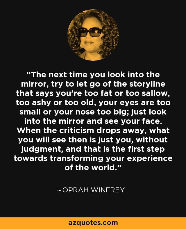 The next time you look into the mirror, try to let go of the storyline that says you're too fat or too sallow, too ashy or too old, your eyes are too small or your nose too big; just look into the mirror and see your face. When the criticism drops away, what you will see then is just you, without judgment, and that is the first step towards transforming your experience of the world. - Oprah Winfrey