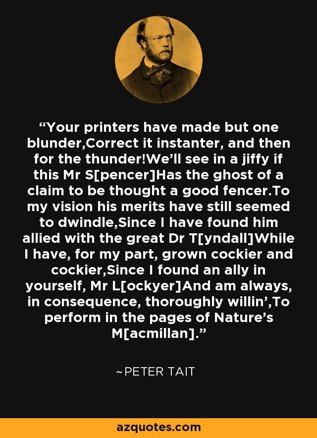 Your printers have made but one blunder,Correct it instanter, and then for the thunder!We'll see in a jiffy if this Mr S[pencer]Has the ghost of a claim to be thought a good fencer.To my vision his merits have still seemed to dwindle,Since I have found him allied with the great Dr T[yndall]While I have, for my part, grown cockier and cockier,Since I found an ally in yourself, Mr L[ockyer]And am always, in consequence, thoroughly willin',To perform in the pages of Nature's M[acmillan]. - Peter Tait