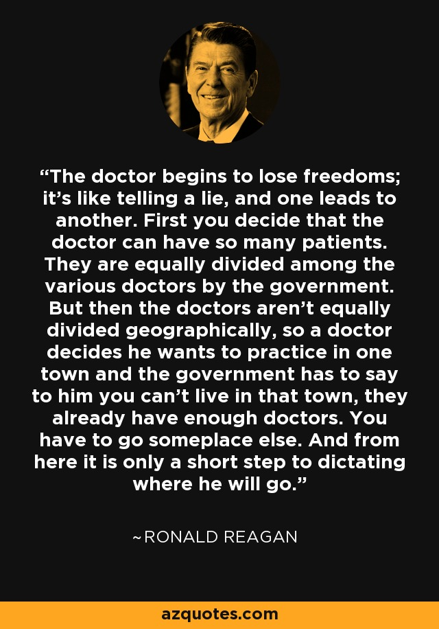 The doctor begins to lose freedoms; it's like telling a lie, and one leads to another. First you decide that the doctor can have so many patients. They are equally divided among the various doctors by the government. But then the doctors aren't equally divided geographically, so a doctor decides he wants to practice in one town and the government has to say to him you can't live in that town, they already have enough doctors. You have to go someplace else. And from here it is only a short step to dictating where he will go. - Ronald Reagan