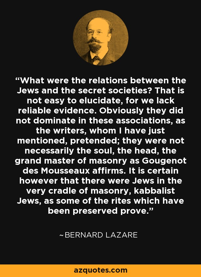 What were the relations between the Jews and the secret societies? That is not easy to elucidate, for we lack reliable evidence. Obviously they did not dominate in these associations, as the writers, whom I have just mentioned, pretended; they were not necessarily the soul, the head, the grand master of masonry as Gougenot des Mousseaux affirms. It is certain however that there were Jews in the very cradle of masonry, kabbalist Jews, as some of the rites which have been preserved prove. - Bernard Lazare