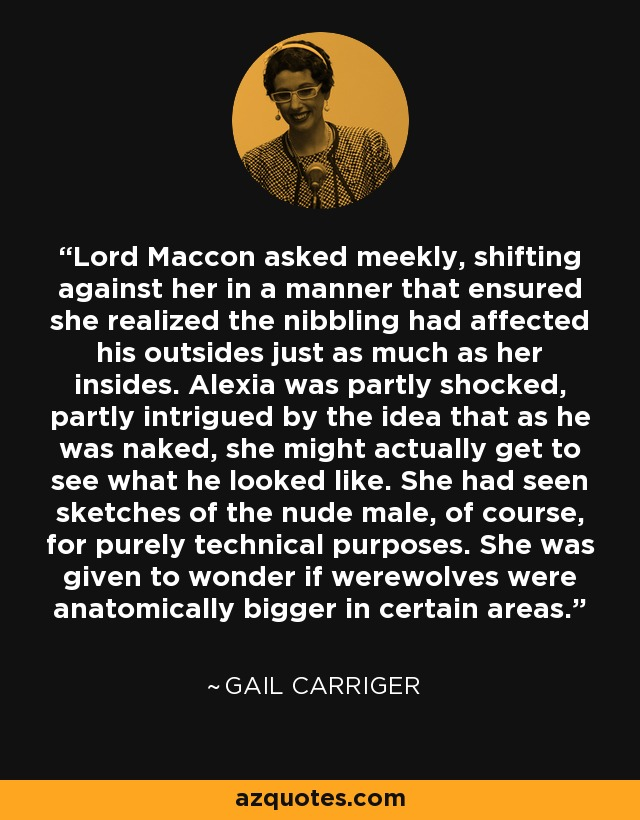 Lord Maccon asked meekly, shifting against her in a manner that ensured she realized the nibbling had affected his outsides just as much as her insides. Alexia was partly shocked, partly intrigued by the idea that as he was naked, she might actually get to see what he looked like. She had seen sketches of the nude male, of course, for purely technical purposes. She was given to wonder if werewolves were anatomically bigger in certain areas. - Gail Carriger