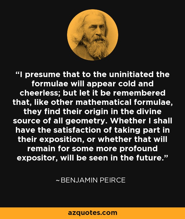 I presume that to the uninitiated the formulae will appear cold and cheerless; but let it be remembered that, like other mathematical formulae, they find their origin in the divine source of all geometry. Whether I shall have the satisfaction of taking part in their exposition, or whether that will remain for some more profound expositor, will be seen in the future. - Benjamin Peirce