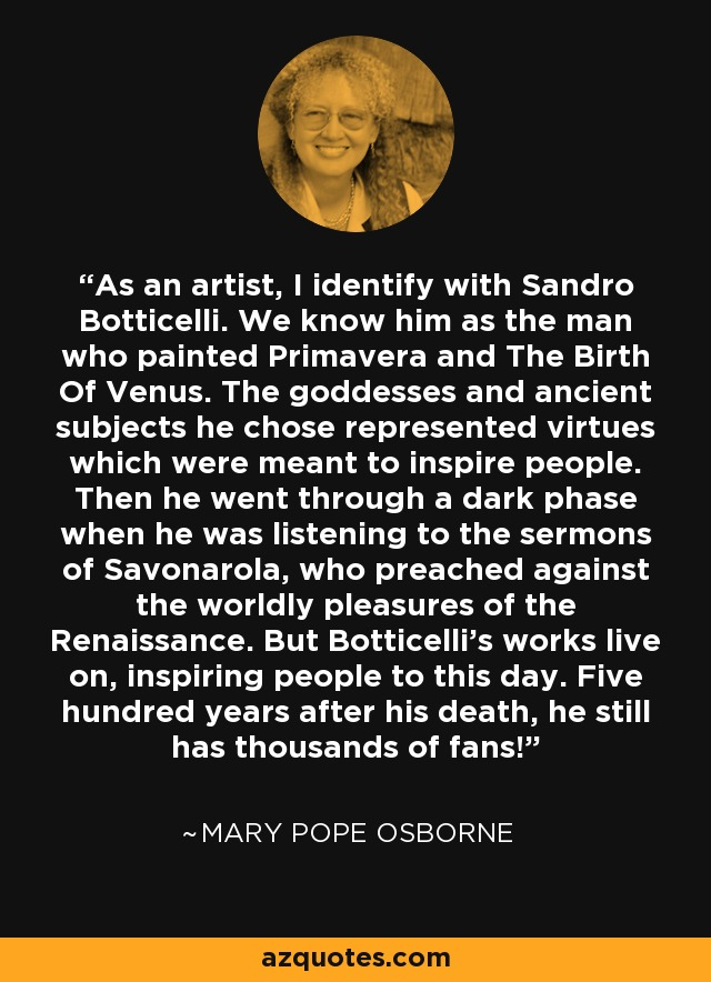 As an artist, I identify with Sandro Botticelli. We know him as the man who painted Primavera and The Birth Of Venus. The goddesses and ancient subjects he chose represented virtues which were meant to inspire people. Then he went through a dark phase when he was listening to the sermons of Savonarola, who preached against the worldly pleasures of the Renaissance. But Botticelli's works live on, inspiring people to this day. Five hundred years after his death, he still has thousands of fans! - Mary Pope Osborne