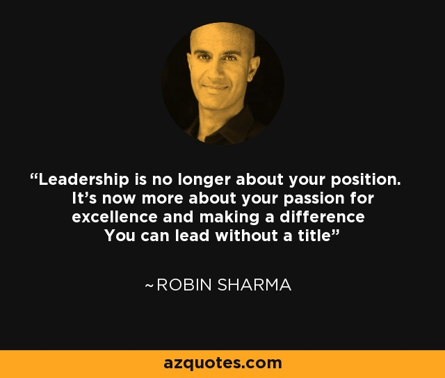 Leadership is no longer about your position. It's now more about your passion for excellence and making a difference You can lead without a title - Robin Sharma