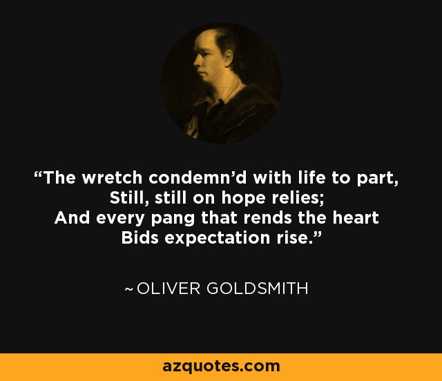The wretch condemn'd with life to part, Still, still on hope relies; And every pang that rends the heart Bids expectation rise. - Oliver Goldsmith